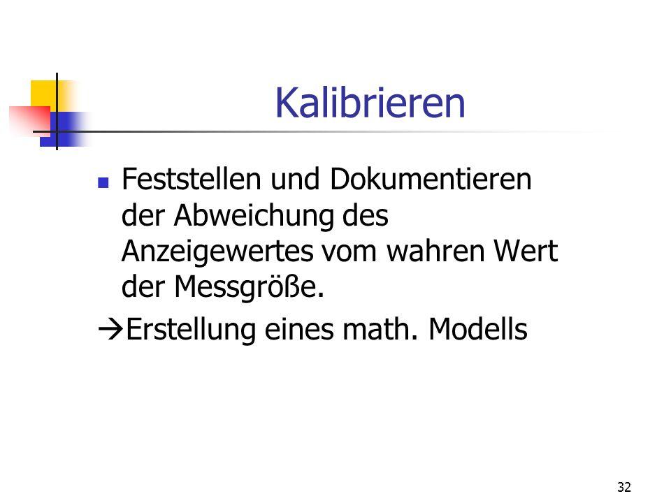 32 Kalibrieren Feststellen und Dokumentieren der Abweichung des Anzeigewertes vom wahren Wert der Messgröße. Erstellung eines math. Modells