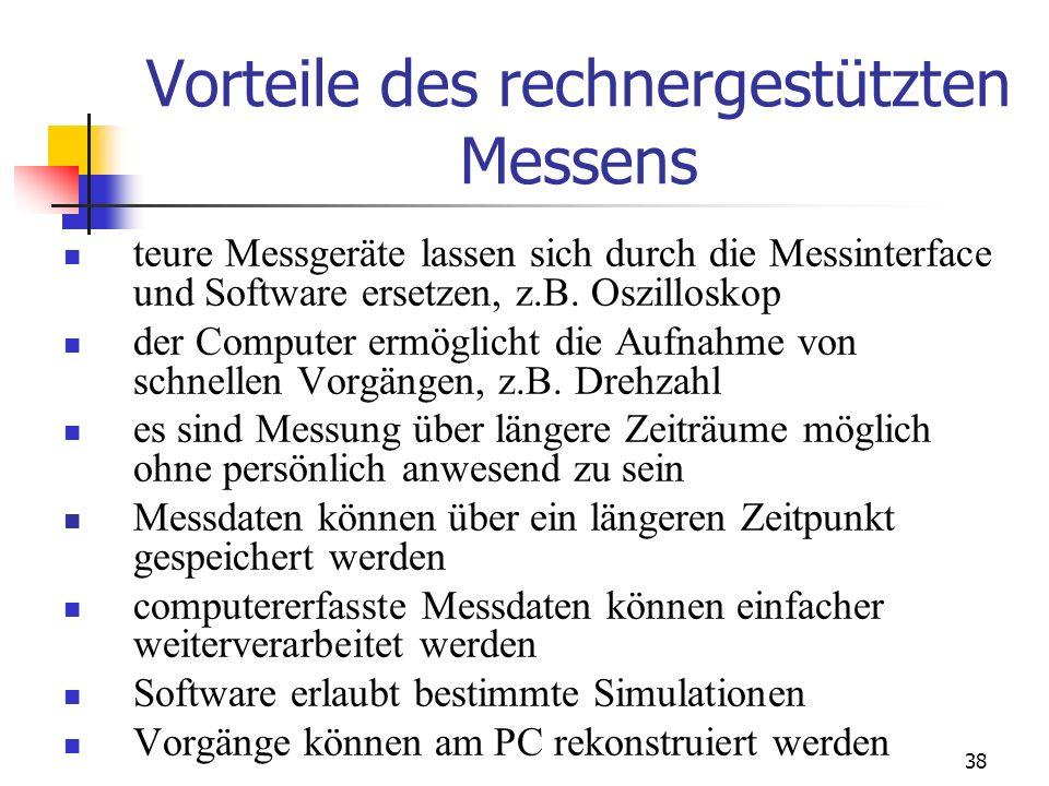 38 Vorteile des rechnergestützten Messens teure Messgeräte lassen sich durch die Messinterface und Software ersetzen, z.B. Oszilloskop der Computer er