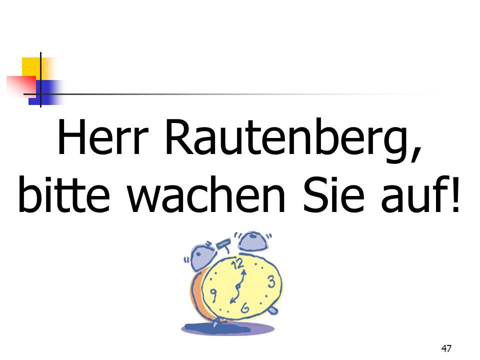 47 Herr Rautenberg, bitte wachen Sie auf!