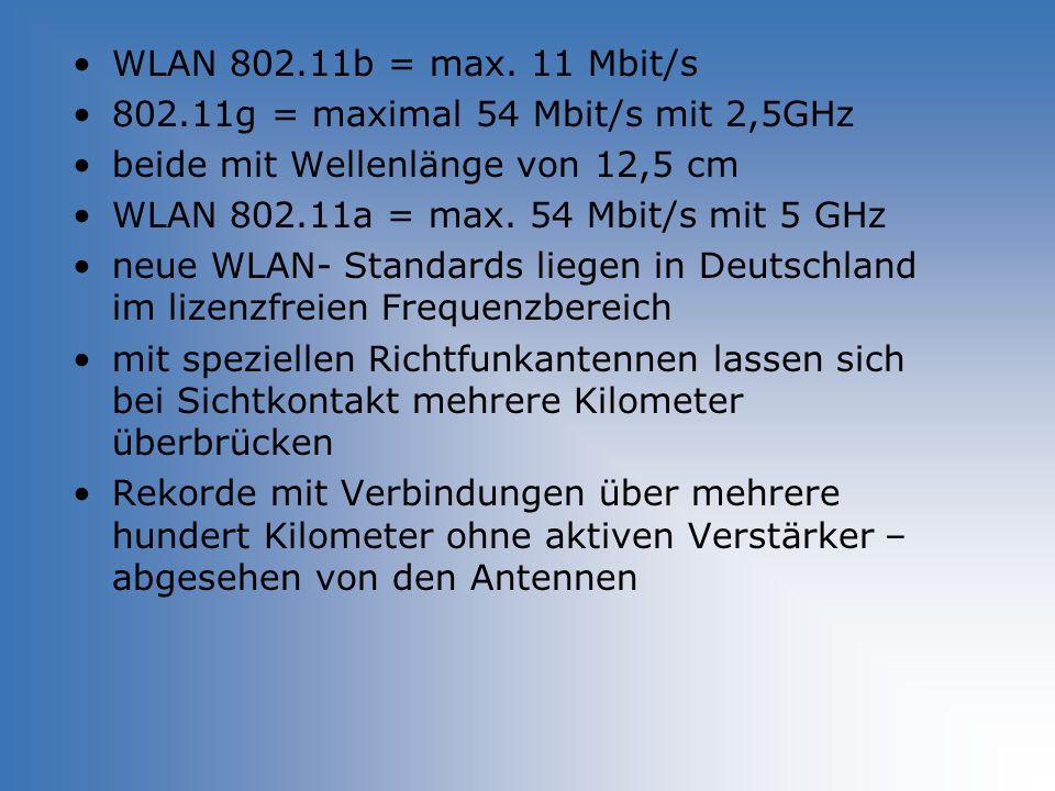 WLAN 802.11b = max. 11 Mbit/s 802.11g = maximal 54 Mbit/s mit 2,5GHz beide mit Wellenlänge von 12,5 cm WLAN 802.11a = max. 54 Mbit/s mit 5 GHz neue WL