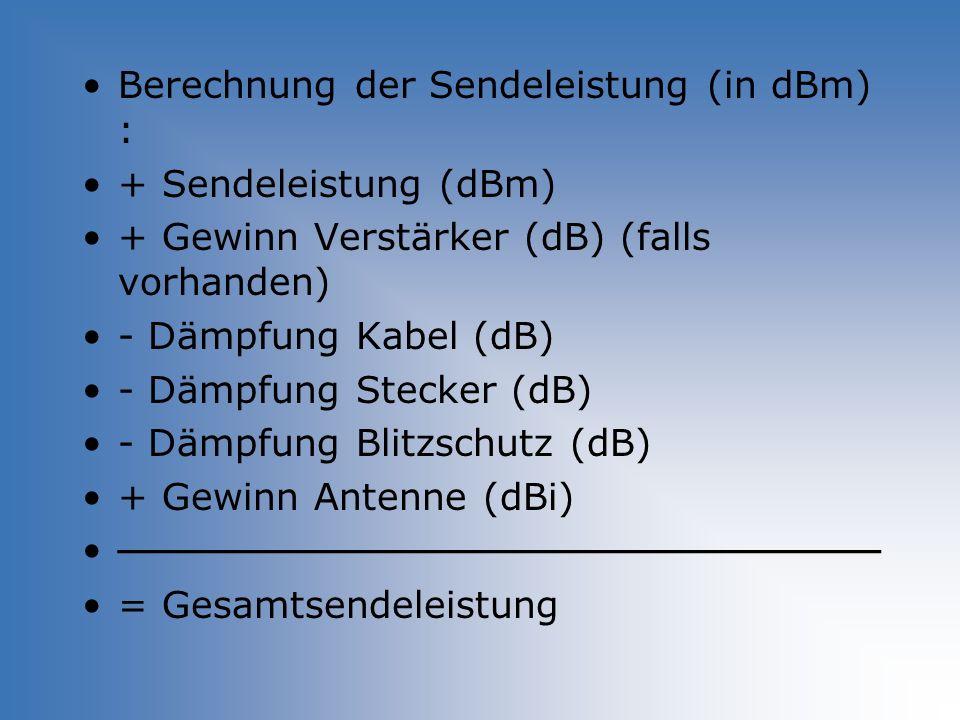 Berechnung der Sendeleistung (in dBm) : + Sendeleistung (dBm) + Gewinn Verstärker (dB) (falls vorhanden) - Dämpfung Kabel (dB) - Dämpfung Stecker (dB)