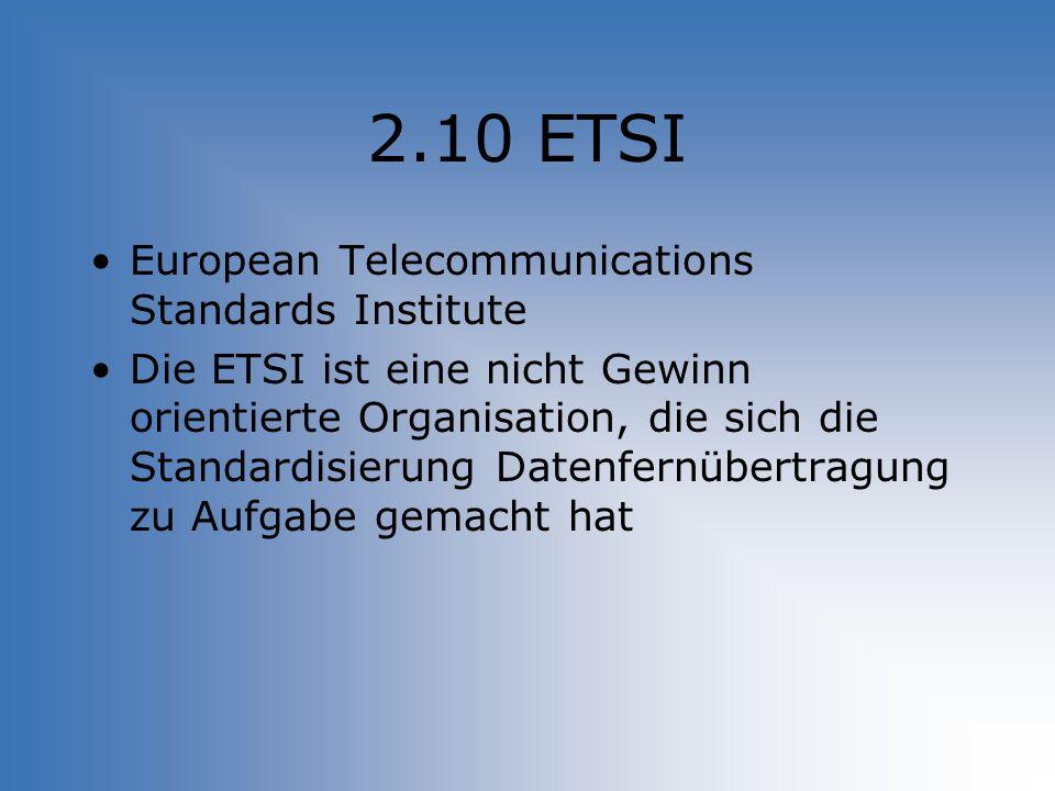 2.10 ETSI European Telecommunications Standards Institute Die ETSI ist eine nicht Gewinn orientierte Organisation, die sich die Standardisierung Daten