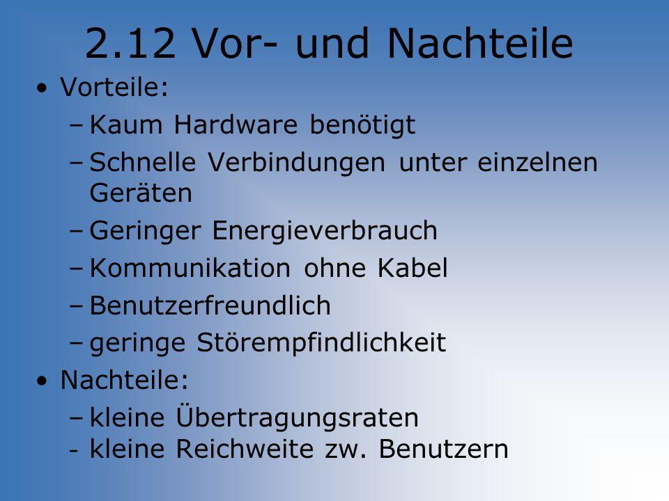 2.12 Vor- und Nachteile Vorteile: –Kaum Hardware benötigt –Schnelle Verbindungen unter einzelnen Geräten –Geringer Energieverbrauch –Kommunikation ohn