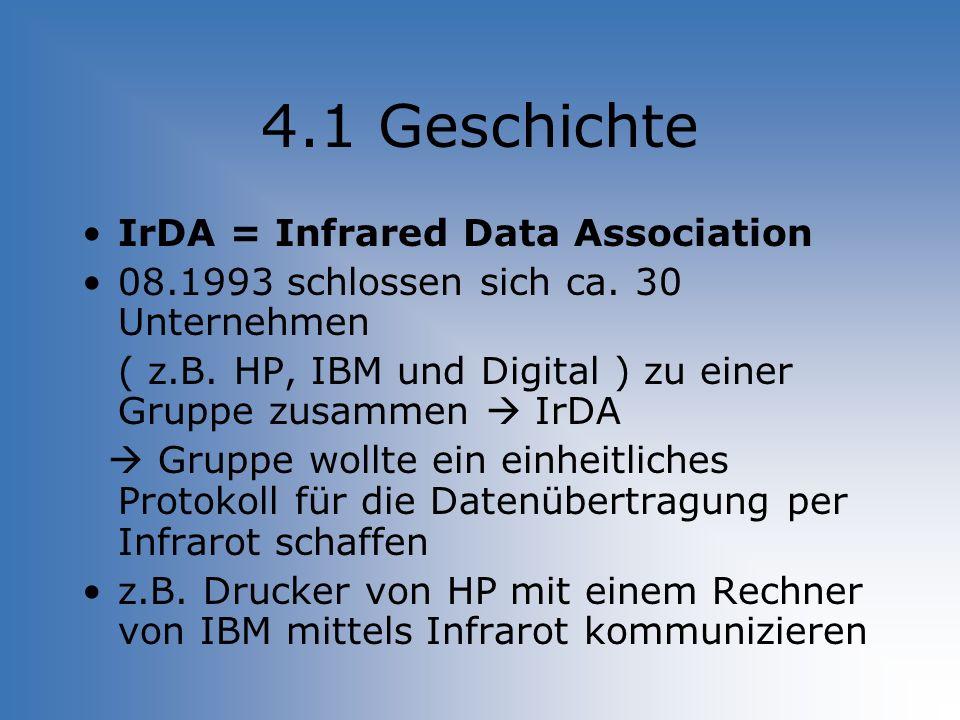 4.1 Geschichte IrDA = Infrared Data Association 08.1993 schlossen sich ca. 30 Unternehmen ( z.B. HP, IBM und Digital ) zu einer Gruppe zusammen IrDA G