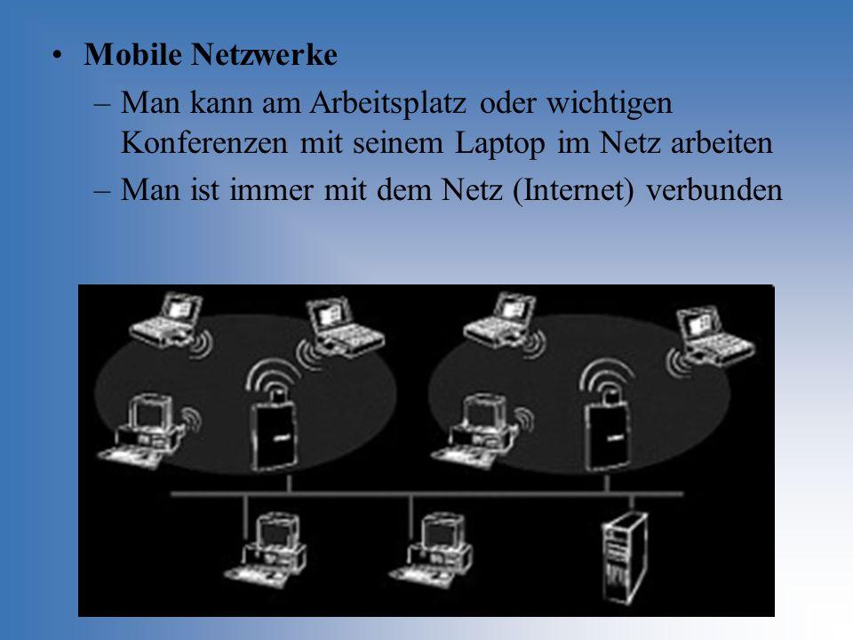 Mobile Netzwerke –Man kann am Arbeitsplatz oder wichtigen Konferenzen mit seinem Laptop im Netz arbeiten –Man ist immer mit dem Netz (Internet) verbun