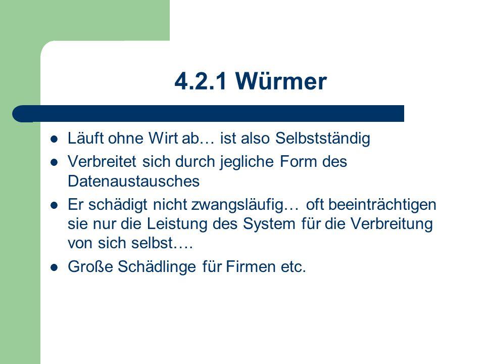 4.2.1 Würmer Läuft ohne Wirt ab… ist also Selbstständig Verbreitet sich durch jegliche Form des Datenaustausches Er schädigt nicht zwangsläufig… oft b