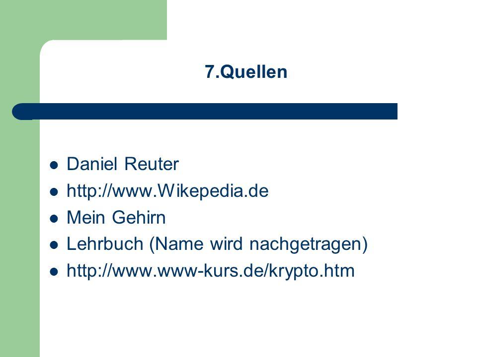 7.Quellen Daniel Reuter http://www.Wikepedia.de Mein Gehirn Lehrbuch (Name wird nachgetragen) http://www.www-kurs.de/krypto.htm
