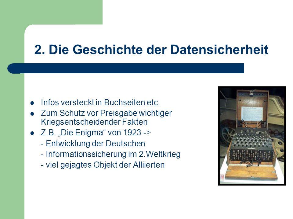 2. Die Geschichte der Datensicherheit Infos versteckt in Buchseiten etc. Zum Schutz vor Preisgabe wichtiger Kriegsentscheidender Fakten Z.B. Die Enigm