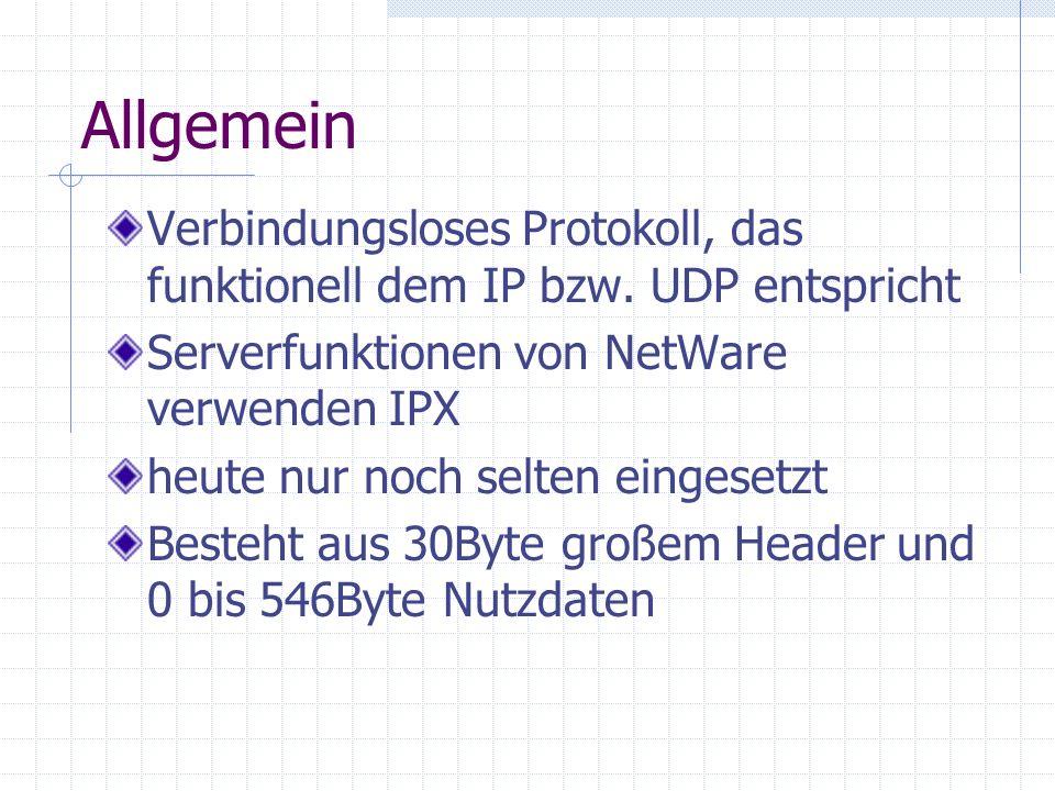 Allgemein Verbindungsloses Protokoll, das funktionell dem IP bzw. UDP entspricht Serverfunktionen von NetWare verwenden IPX heute nur noch selten eing