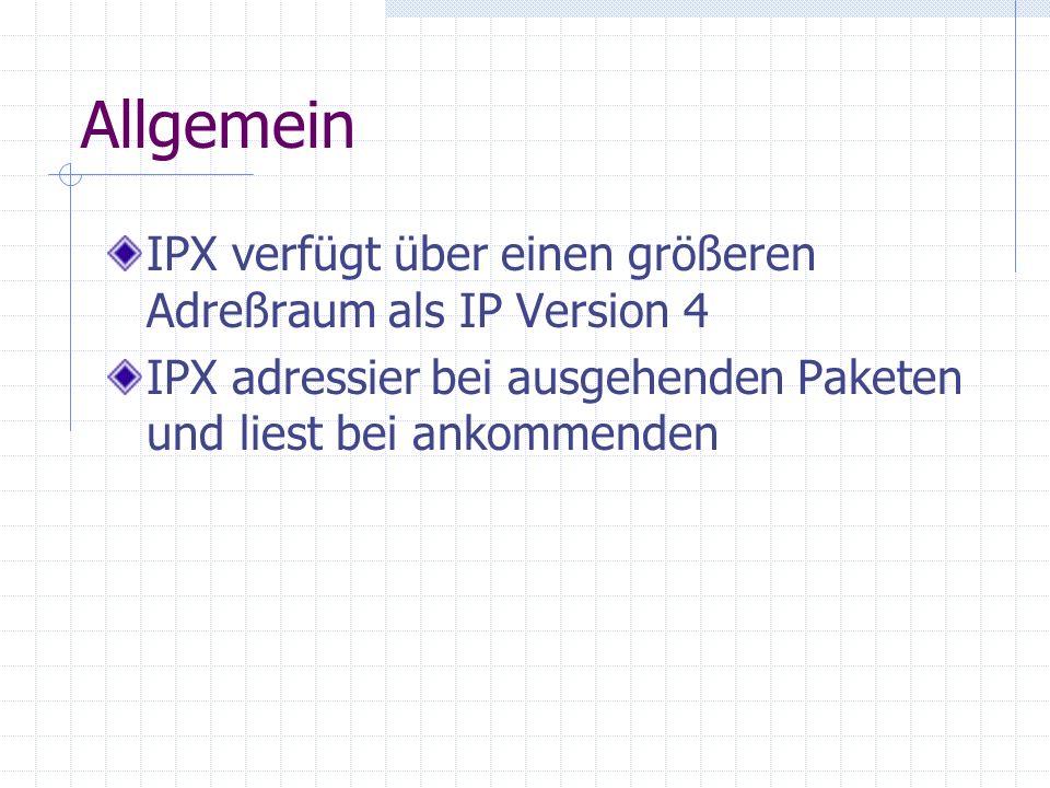 Allgemein IPX verfügt über einen größeren Adreßraum als IP Version 4 IPX adressier bei ausgehenden Paketen und liest bei ankommenden