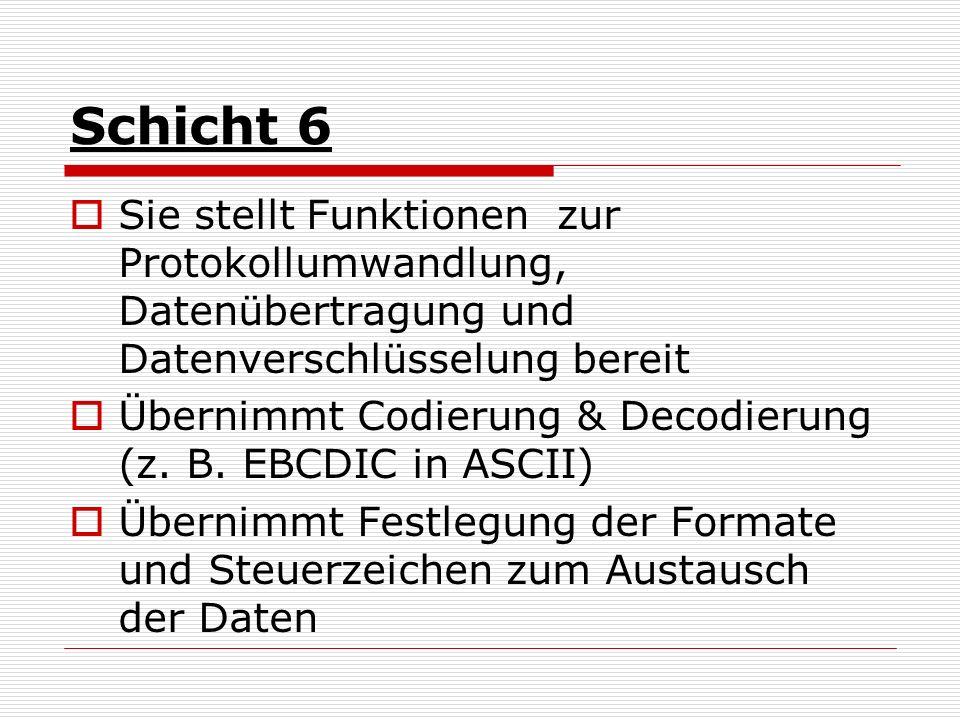 Schicht 6 Sie stellt Funktionen zur Protokollumwandlung, Datenübertragung und Datenverschlüsselung bereit Übernimmt Codierung & Decodierung (z. B. EBC