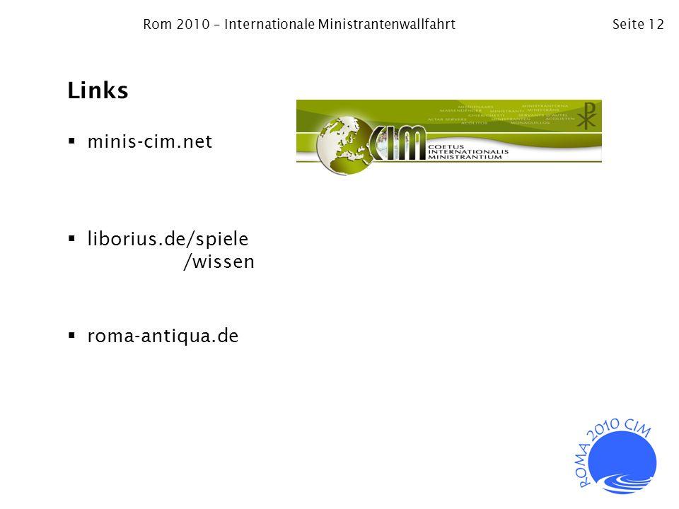 Rom 2010 – Internationale MinistrantenwallfahrtSeite 12 Links minis-cim.net liborius.de/spiele /wissen roma-antiqua.de