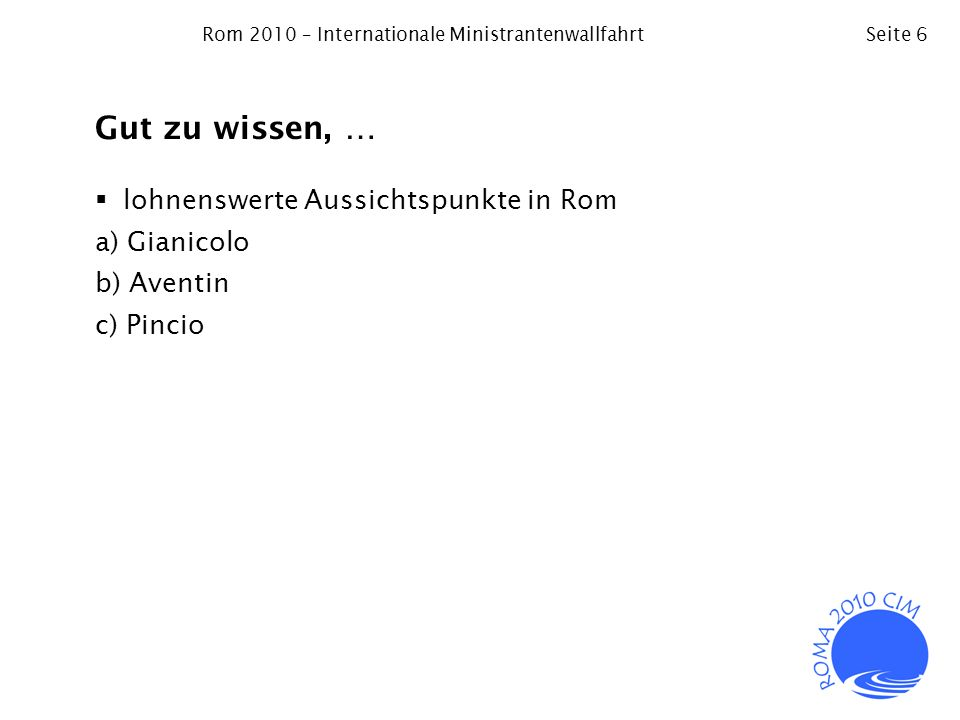 Rom 2010 – Internationale MinistrantenwallfahrtSeite 6 Gut zu wissen, … lohnenswerte Aussichtspunkte in Rom a) Gianicolo b) Aventin c) Pincio