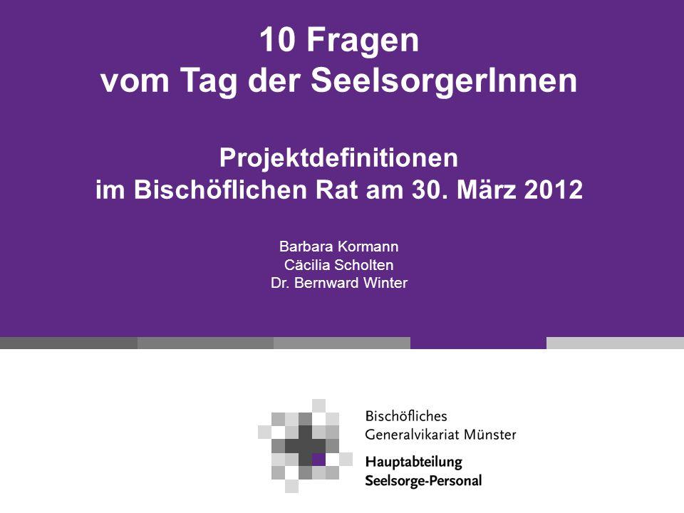 10 Fragen vom Tag der SeelsorgerInnen Projektdefinitionen im Bischöflichen Rat am 30. März 2012 Barbara Kormann Cäcilia Scholten Dr. Bernward Winter