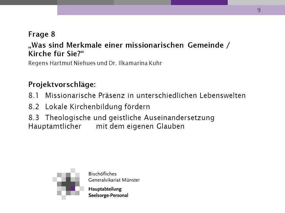 9 Frage 8 Was sind Merkmale einer missionarischen Gemeinde / Kirche für Sie? Regens Hartmut Niehues und Dr. Ilkamarina Kuhr Projektvorschläge: 8.1Miss