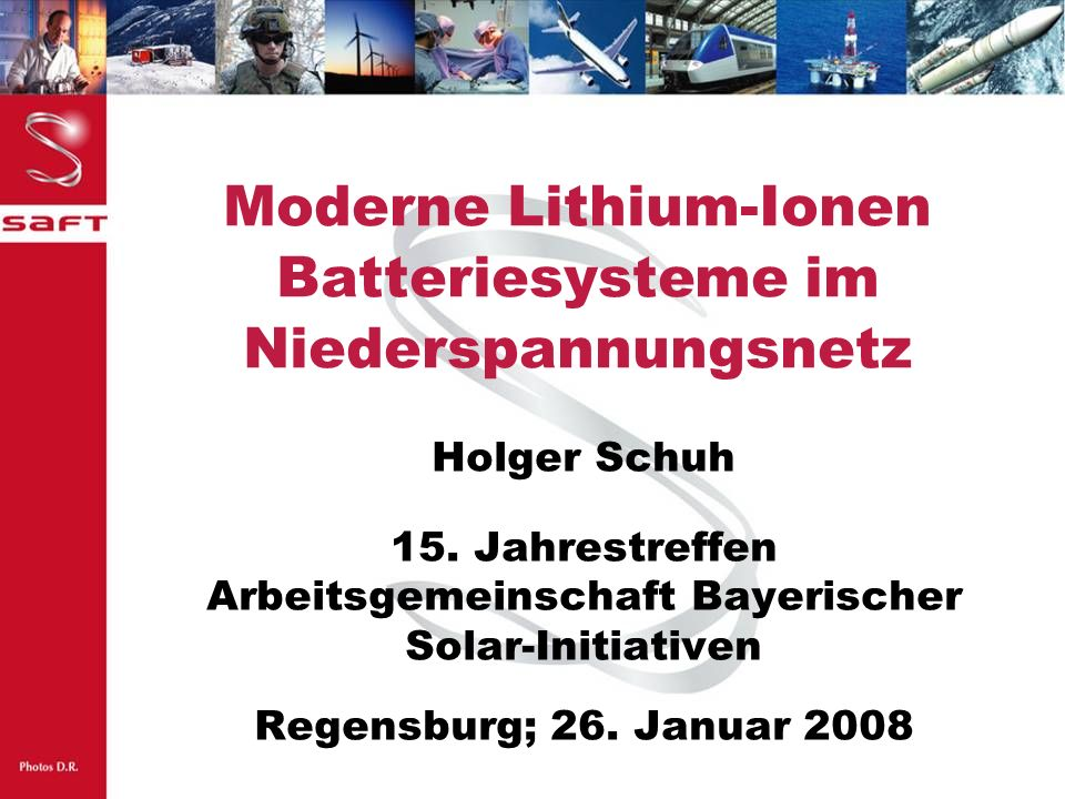 2 Bayern Innovativ Kooperationsforum Elektrische Energiespeicher; Holger Schuh, Lithium-Ionen Batteriesysteme Saft Gruppe Die Saft Gruppe ist ein globaler Multi-Technologie Batteriespezialist mit einer führenden Position in den ausgewählten Märkten.