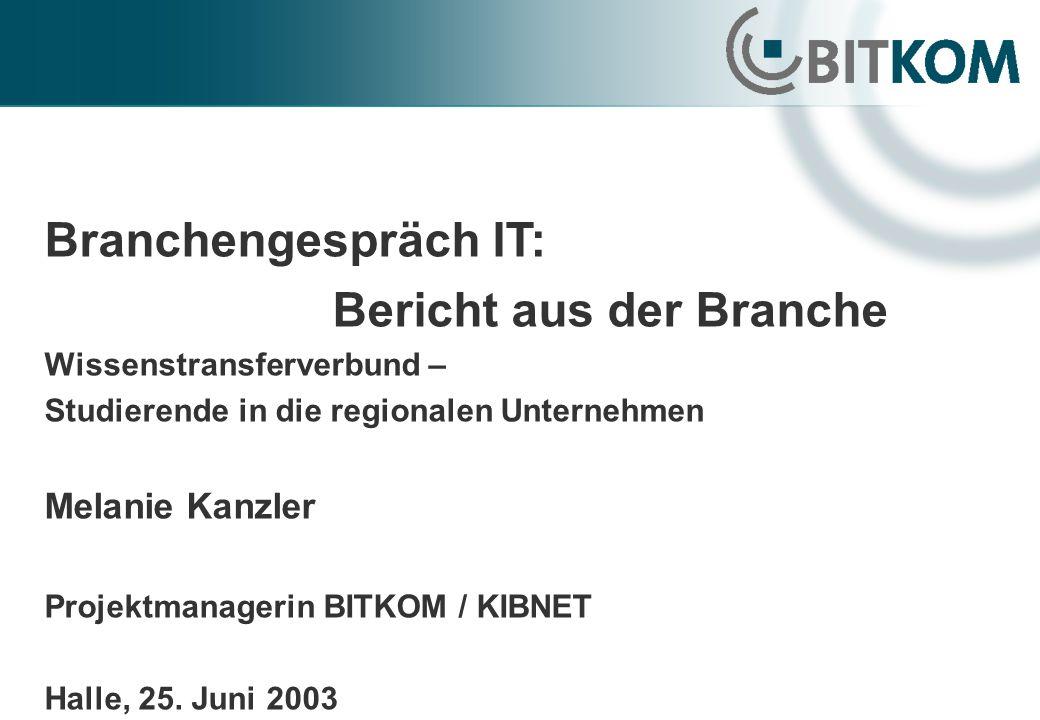 Branchengespräch IT: Bericht aus der Branche Wissenstransferverbund – Studierende in die regionalen Unternehmen Melanie Kanzler Projektmanagerin BITKOM / KIBNET Halle, 25.