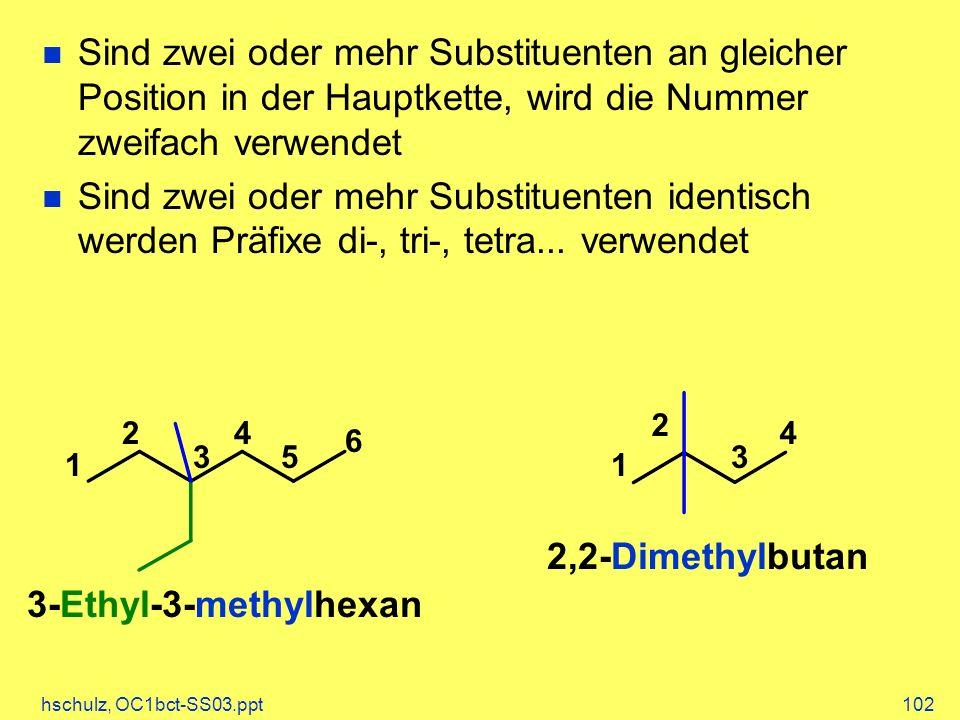 hschulz, OC1bct-SS03.ppt102 4 1 6 5 4 3 2 1 3-Ethyl-3-methylhexan 3 2 2,2-Dimethylbutan Sind zwei oder mehr Substituenten an gleicher Position in der Hauptkette, wird die Nummer zweifach verwendet Sind zwei oder mehr Substituenten identisch werden Präfixe di-, tri-, tetra...
