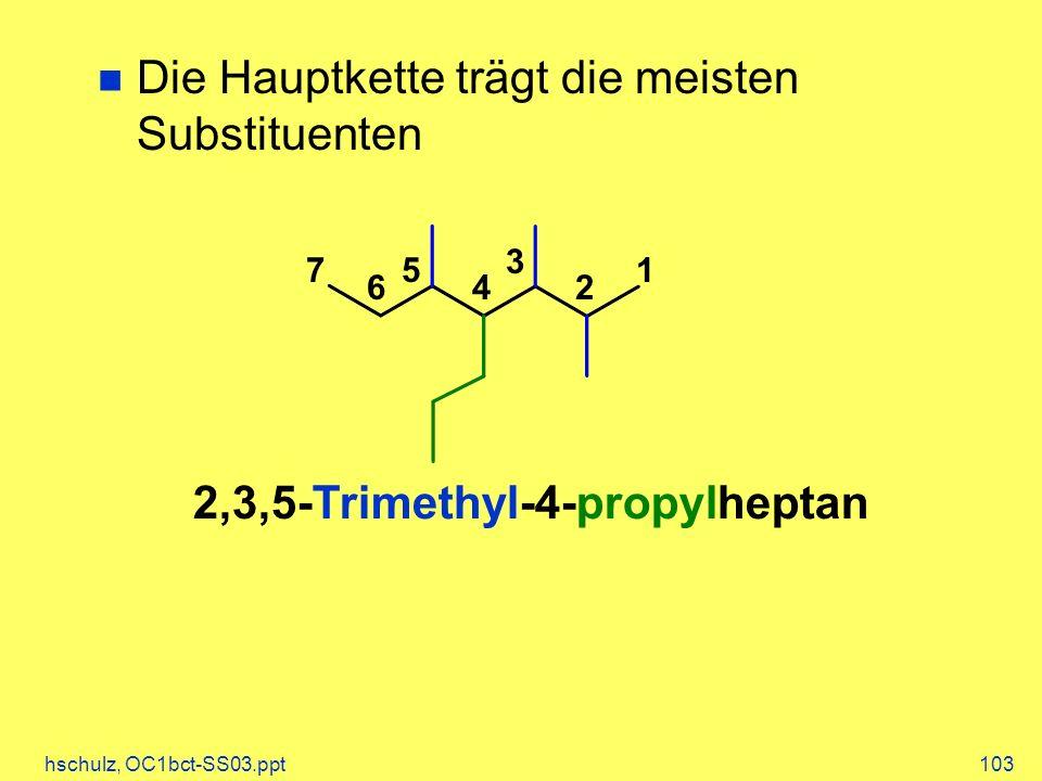 hschulz, OC1bct-SS03.ppt103 Die Hauptkette trägt die meisten Substituenten 1 2 3 4 5 6 7 2,3,5-Trimethyl-4-propylheptan
