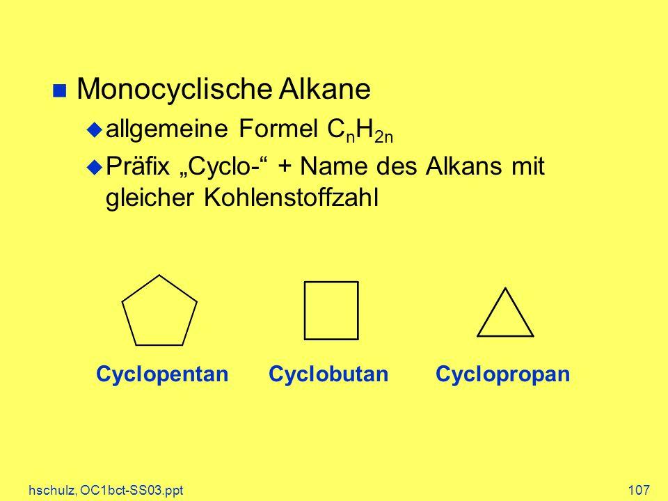 hschulz, OC1bct-SS03.ppt107 Monocyclische Alkane allgemeine Formel C n H 2n Präfix Cyclo- + Name des Alkans mit gleicher Kohlenstoffzahl CyclopentanCyclobutanCyclopropan