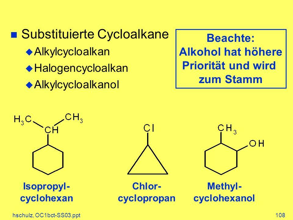 hschulz, OC1bct-SS03.ppt108 Substituierte Cycloalkane Alkylcycloalkan Halogencycloalkan Alkylcycloalkanol Isopropyl- cyclohexan Chlor- cyclopropan Met