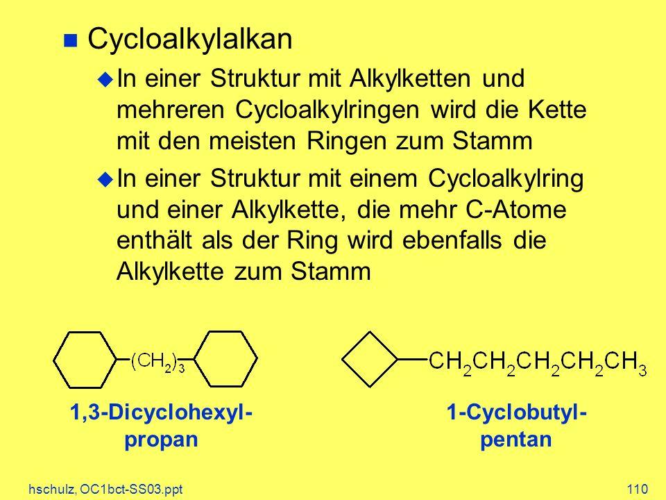 hschulz, OC1bct-SS03.ppt110 Cycloalkylalkan In einer Struktur mit Alkylketten und mehreren Cycloalkylringen wird die Kette mit den meisten Ringen zum Stamm In einer Struktur mit einem Cycloalkylring und einer Alkylkette, die mehr C-Atome enthält als der Ring wird ebenfalls die Alkylkette zum Stamm 1-Cyclobutyl- pentan 1,3-Dicyclohexyl- propan