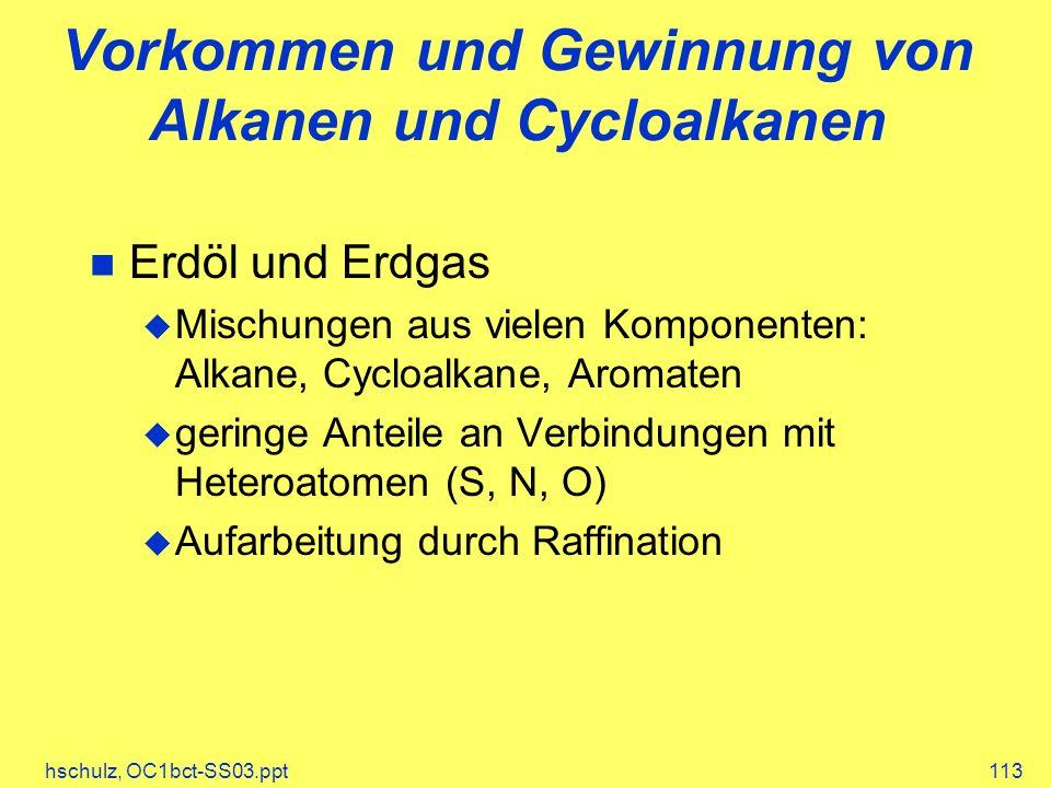 hschulz, OC1bct-SS03.ppt113 Vorkommen und Gewinnung von Alkanen und Cycloalkanen Erdöl und Erdgas Mischungen aus vielen Komponenten: Alkane, Cycloalkane, Aromaten geringe Anteile an Verbindungen mit Heteroatomen (S, N, O) Aufarbeitung durch Raffination
