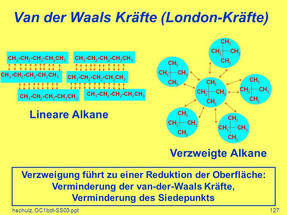 hschulz, OC1bct-SS03.ppt127 Van der Waals Kräfte (London-Kräfte) Lineare Alkane Verzweigte Alkane Verzweigung führt zu einer Reduktion der Oberfläche: Verminderung der van-der-Waals Kräfte, Verminderung des Siedepunkts