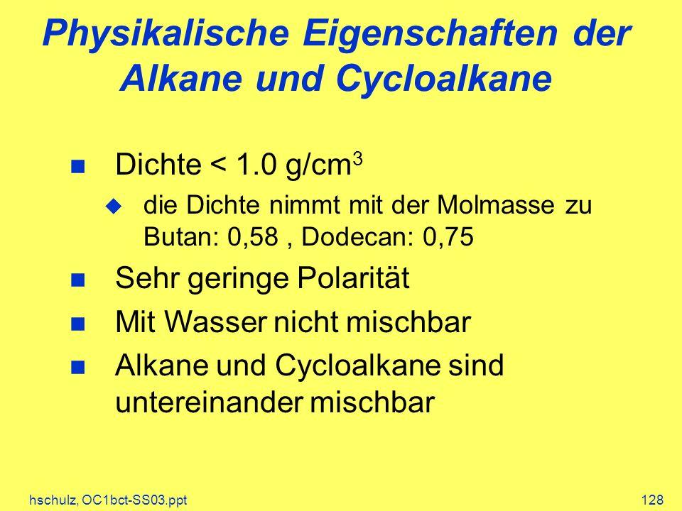 hschulz, OC1bct-SS03.ppt128 Physikalische Eigenschaften der Alkane und Cycloalkane Dichte < 1.0 g/cm 3 die Dichte nimmt mit der Molmasse zu Butan: 0,58, Dodecan: 0,75 Sehr geringe Polarität Mit Wasser nicht mischbar Alkane und Cycloalkane sind untereinander mischbar