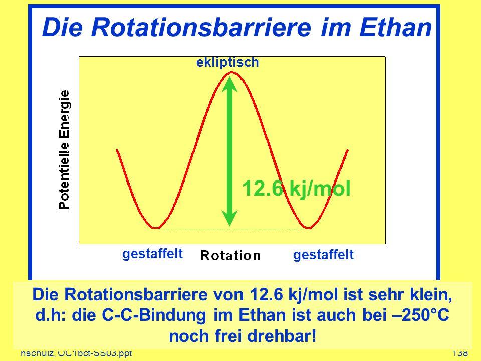 hschulz, OC1bct-SS03.ppt138 Die Rotationsbarriere im Ethan gestaffelt ekliptisch gestaffelt 12.6 kj/mol Die Rotationsbarriere von 12.6 kj/mol ist sehr klein, d.h: die C-C-Bindung im Ethan ist auch bei –250°C noch frei drehbar!
