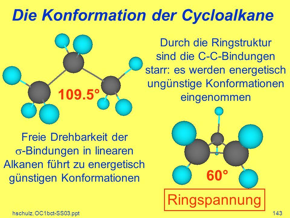 hschulz, OC1bct-SS03.ppt143 Die Konformation der Cycloalkane 109.5° 60° Ringspannung Freie Drehbarkeit der -Bindungen in linearen Alkanen führt zu energetisch günstigen Konformationen Durch die Ringstruktur sind die C-C-Bindungen starr: es werden energetisch ungünstige Konformationen eingenommen