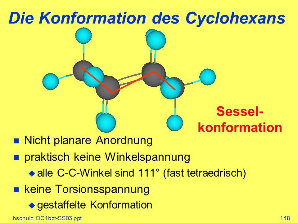hschulz, OC1bct-SS03.ppt148 Die Konformation des Cyclohexans Nicht planare Anordnung praktisch keine Winkelspannung alle C-C-Winkel sind 111° (fast tetraedrisch) keine Torsionsspannung gestaffelte Konformation Sessel- konformation