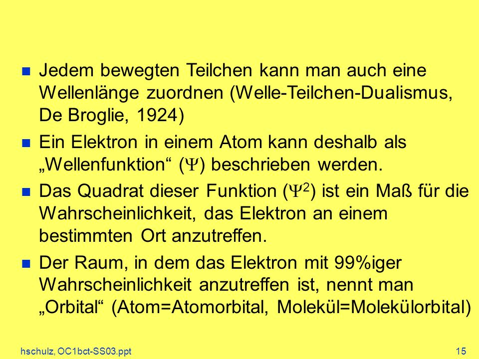 hschulz, OC1bct-SS03.ppt15 Jedem bewegten Teilchen kann man auch eine Wellenlänge zuordnen (Welle-Teilchen-Dualismus, De Broglie, 1924) Ein Elektron in einem Atom kann deshalb als Wellenfunktion ( ) beschrieben werden.