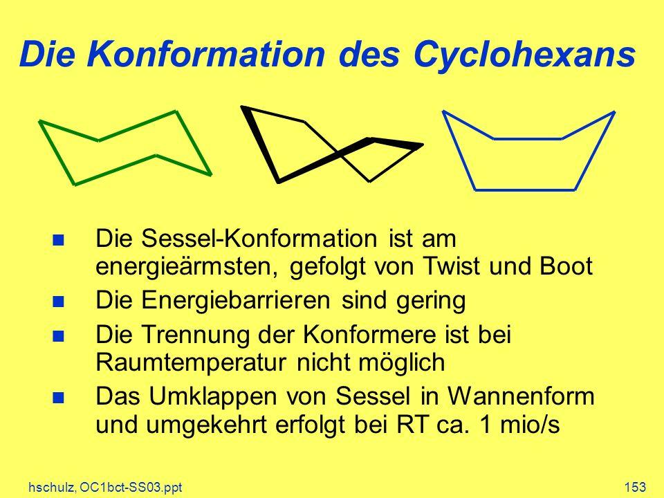 hschulz, OC1bct-SS03.ppt153 Die Konformation des Cyclohexans Die Sessel-Konformation ist am energieärmsten, gefolgt von Twist und Boot Die Energiebarrieren sind gering Die Trennung der Konformere ist bei Raumtemperatur nicht möglich Das Umklappen von Sessel in Wannenform und umgekehrt erfolgt bei RT ca.