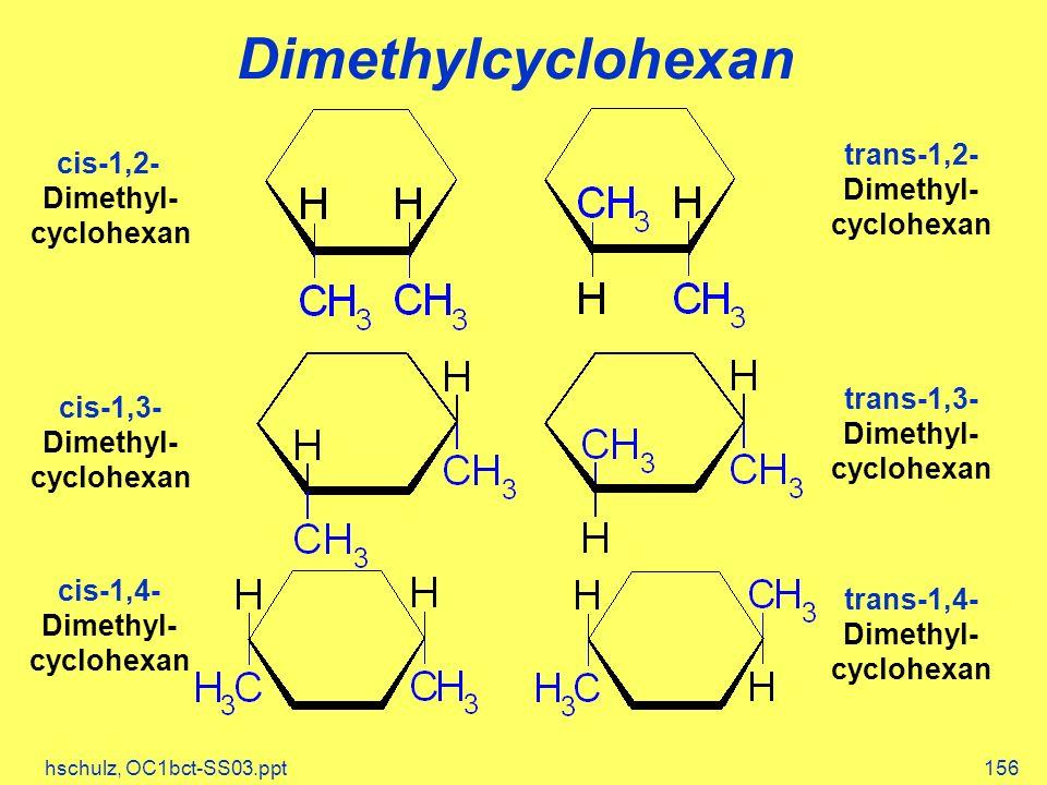 hschulz, OC1bct-SS03.ppt156 Dimethylcyclohexan cis-1,2- Dimethyl- cyclohexan trans-1,2- Dimethyl- cyclohexan cis-1,3- Dimethyl- cyclohexan trans-1,3-