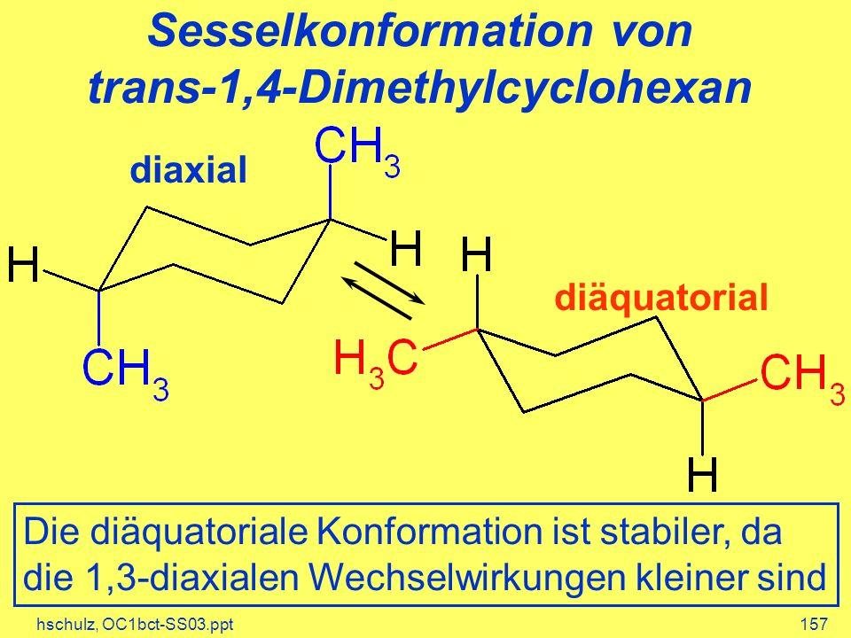 hschulz, OC1bct-SS03.ppt157 Sesselkonformation von trans-1,4-Dimethylcyclohexan diäquatorial diaxial Die diäquatoriale Konformation ist stabiler, da die 1,3-diaxialen Wechselwirkungen kleiner sind