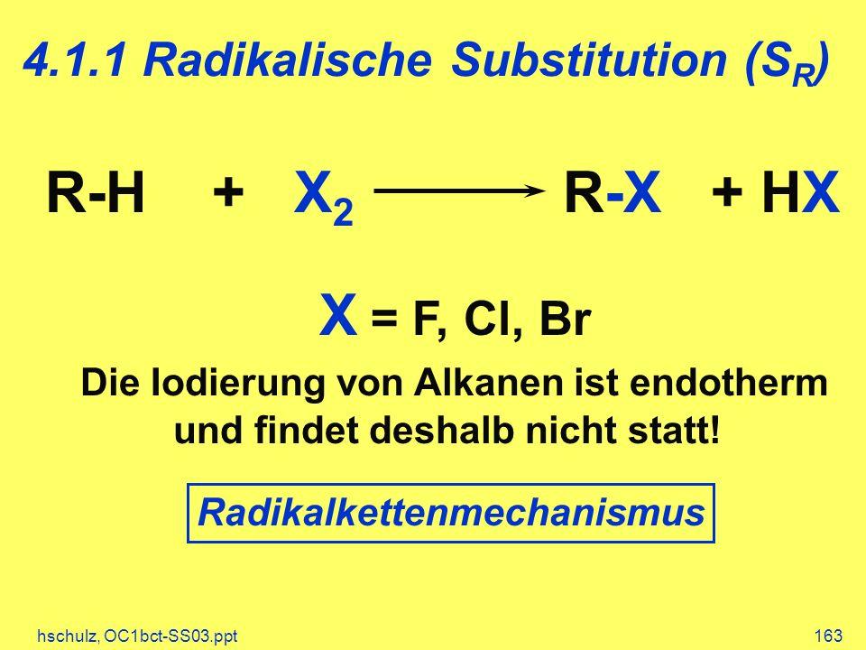 hschulz, OC1bct-SS03.ppt163 4.1.1 Radikalische Substitution (S R ) R-H + X 2 R-X + HX X = F, Cl, Br Die Iodierung von Alkanen ist endotherm und findet deshalb nicht statt.