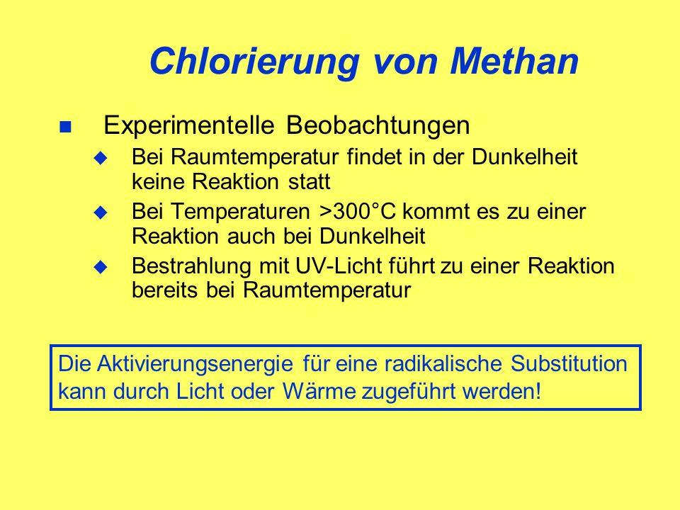 Chlorierung von Methan Experimentelle Beobachtungen Bei Raumtemperatur findet in der Dunkelheit keine Reaktion statt Bei Temperaturen >300°C kommt es zu einer Reaktion auch bei Dunkelheit Bestrahlung mit UV-Licht führt zu einer Reaktion bereits bei Raumtemperatur Die Aktivierungsenergie für eine radikalische Substitution kann durch Licht oder Wärme zugeführt werden!