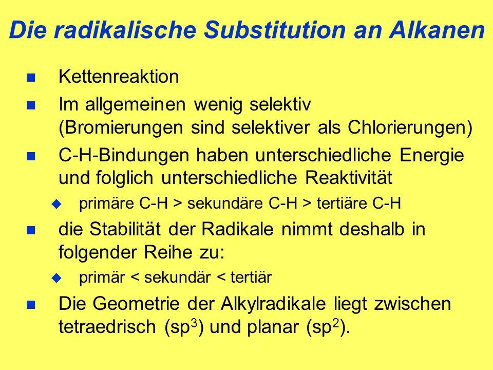 Die radikalische Substitution an Alkanen n Kettenreaktion n Im allgemeinen wenig selektiv (Bromierungen sind selektiver als Chlorierungen) n C-H-Bindungen haben unterschiedliche Energie und folglich unterschiedliche Reaktivität u primäre C-H > sekundäre C-H > tertiäre C-H n die Stabilität der Radikale nimmt deshalb in folgender Reihe zu: u primär < sekundär < tertiär n Die Geometrie der Alkylradikale liegt zwischen tetraedrisch (sp 3 ) und planar (sp 2 ).
