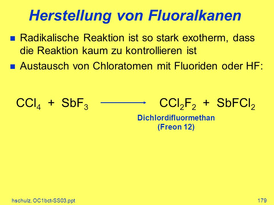 hschulz, OC1bct-SS03.ppt179 Herstellung von Fluoralkanen Radikalische Reaktion ist so stark exotherm, dass die Reaktion kaum zu kontrollieren ist Austausch von Chloratomen mit Fluoriden oder HF: CCl 4 + SbF 3 CCl 2 F 2 + SbFCl 2 Dichlordifluormethan (Freon 12)