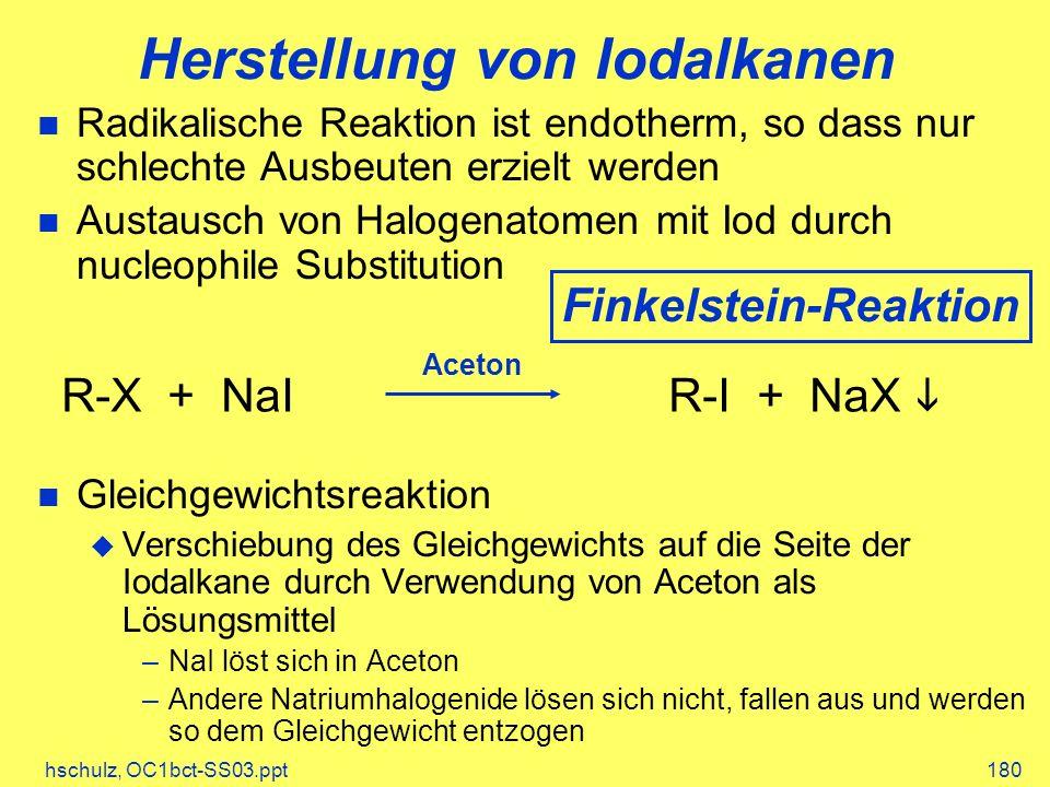hschulz, OC1bct-SS03.ppt180 Herstellung von Iodalkanen Radikalische Reaktion ist endotherm, so dass nur schlechte Ausbeuten erzielt werden Austausch von Halogenatomen mit Iod durch nucleophile Substitution Gleichgewichtsreaktion Verschiebung des Gleichgewichts auf die Seite der Iodalkane durch Verwendung von Aceton als Lösungsmittel –NaI löst sich in Aceton –Andere Natriumhalogenide lösen sich nicht, fallen aus und werden so dem Gleichgewicht entzogen R-X + NaI R-I + NaX Aceton Finkelstein-Reaktion