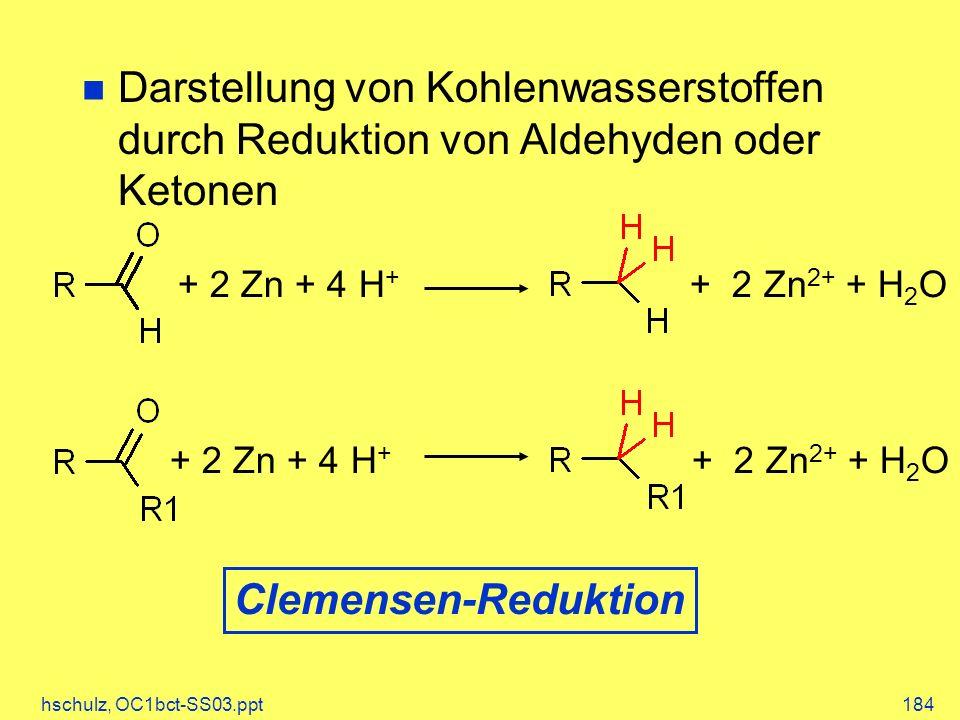 hschulz, OC1bct-SS03.ppt184 Darstellung von Kohlenwasserstoffen durch Reduktion von Aldehyden oder Ketonen + 2 Zn + 4 H + + 2 Zn 2+ + H 2 O + 2 Zn + 4 H + + 2 Zn 2+ + H 2 O Clemensen-Reduktion