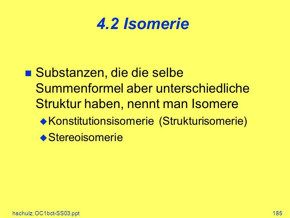 hschulz, OC1bct-SS03.ppt185 4.2 Isomerie Substanzen, die die selbe Summenformel aber unterschiedliche Struktur haben, nennt man Isomere Konstitutionsisomerie (Strukturisomerie) Stereoisomerie
