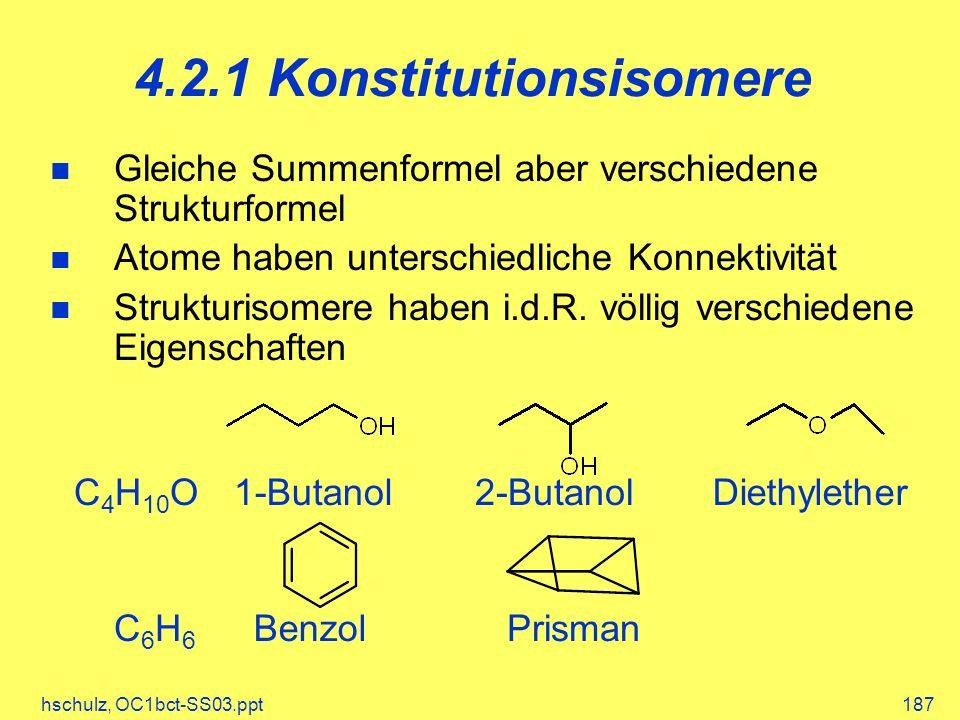 hschulz, OC1bct-SS03.ppt187 4.2.1 Konstitutionsisomere Gleiche Summenformel aber verschiedene Strukturformel Atome haben unterschiedliche Konnektivität Strukturisomere haben i.d.R.