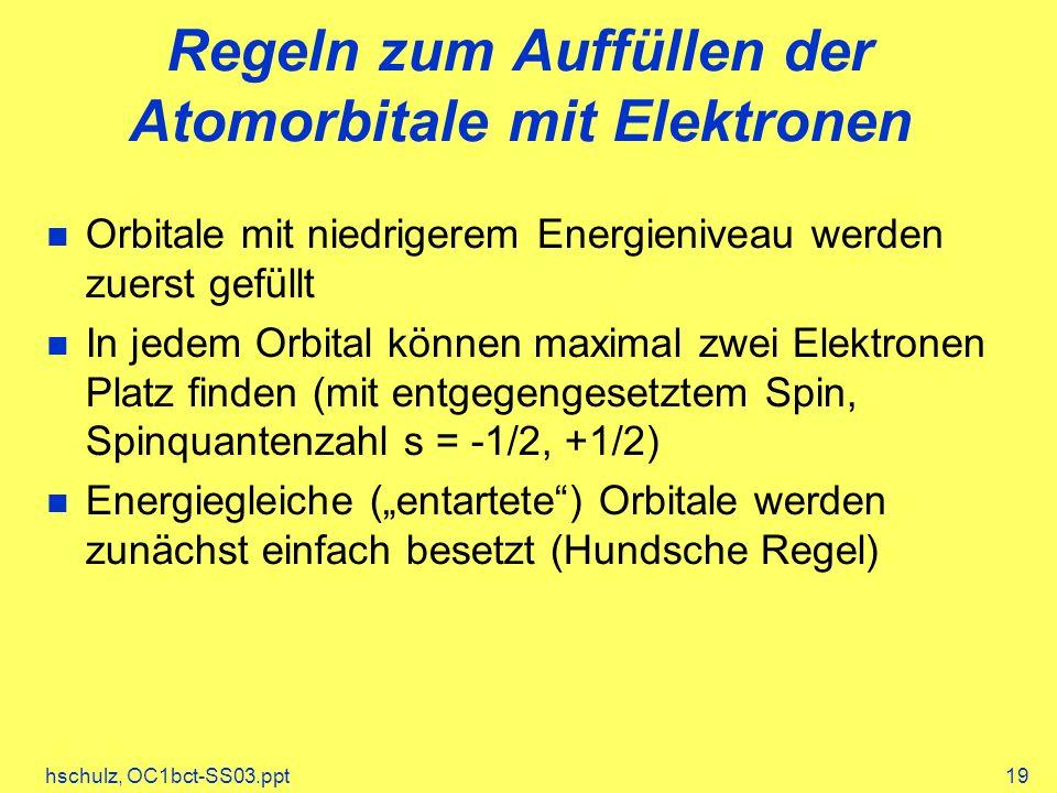 hschulz, OC1bct-SS03.ppt19 Regeln zum Auffüllen der Atomorbitale mit Elektronen Orbitale mit niedrigerem Energieniveau werden zuerst gefüllt In jedem Orbital können maximal zwei Elektronen Platz finden (mit entgegengesetztem Spin, Spinquantenzahl s = -1/2, +1/2) Energiegleiche (entartete) Orbitale werden zunächst einfach besetzt (Hundsche Regel)