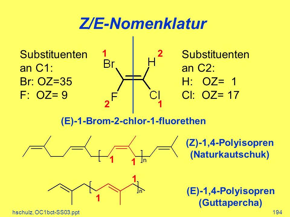 hschulz, OC1bct-SS03.ppt194 Z/E-Nomenklatur Substituenten an C1: Br: OZ=35 F: OZ= 9 Substituenten an C2: H: OZ= 1 Cl: OZ= 17 1 12 2 (E)-1-Brom-2-chlor-1-fluorethen (Z)-1,4-Polyisopren (Naturkautschuk) (E)-1,4-Polyisopren (Guttapercha) 1 1 1 1
