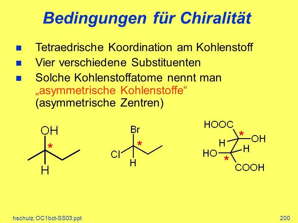 hschulz, OC1bct-SS03.ppt200 Bedingungen für Chiralität Tetraedrische Koordination am Kohlenstoff Vier verschiedene Substituenten Solche Kohlenstoffatome nennt man asymmetrische Kohlenstoffe (asymmetrische Zentren) * * * *