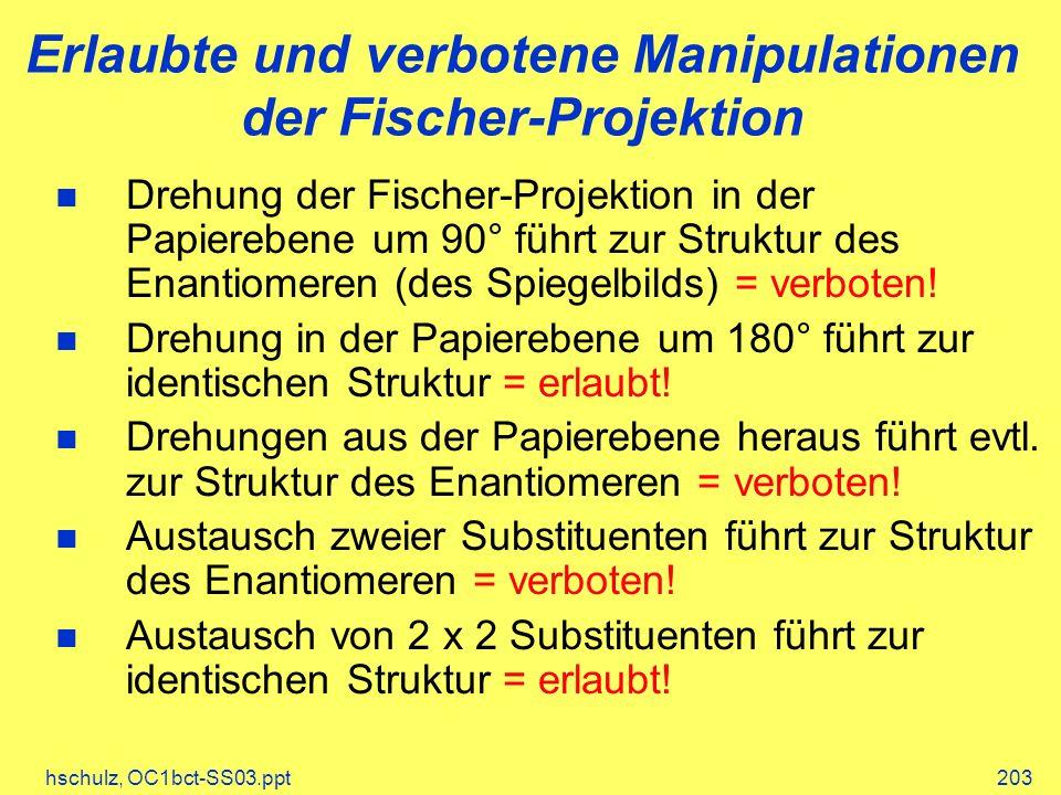 hschulz, OC1bct-SS03.ppt203 Erlaubte und verbotene Manipulationen der Fischer-Projektion Drehung der Fischer-Projektion in der Papierebene um 90° führt zur Struktur des Enantiomeren (des Spiegelbilds) = verboten.