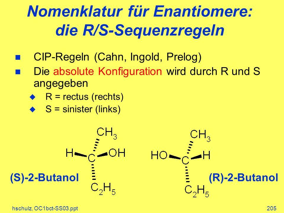 hschulz, OC1bct-SS03.ppt205 Nomenklatur für Enantiomere: die R/S-Sequenzregeln CIP-Regeln (Cahn, Ingold, Prelog) Die absolute Konfiguration wird durch R und S angegeben R = rectus (rechts) S = sinister (links) (S)-2-Butanol(R)-2-Butanol
