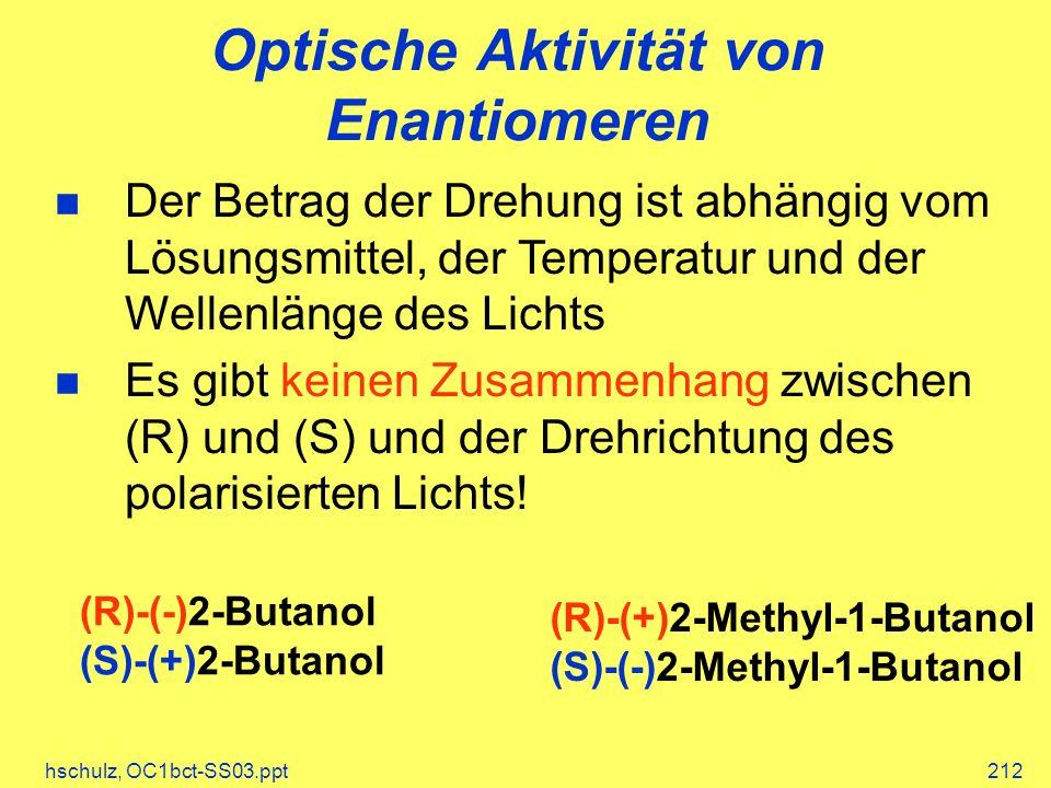 hschulz, OC1bct-SS03.ppt212 Optische Aktivität von Enantiomeren (R)-(-)2-Butanol (S)-(+)2-Butanol (R)-(+)2-Methyl-1-Butanol (S)-(-)2-Methyl-1-Butanol Der Betrag der Drehung ist abhängig vom Lösungsmittel, der Temperatur und der Wellenlänge des Lichts Es gibt keinen Zusammenhang zwischen (R) und (S) und der Drehrichtung des polarisierten Lichts!